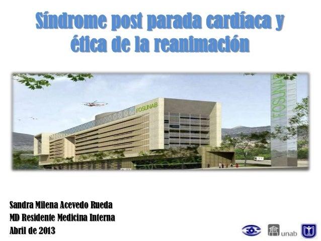 Síndrome post parada cardíaca y           ética de la reanimaciónSandra Milena Acevedo RuedaMD Residente Medicina InternaA...