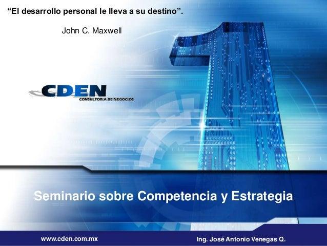 """Seminario sobre Competencia y Estrategia www.cden.com.mx Ing. José Antonio Venegas Q. """"El desarrollo personal le lleva a s..."""