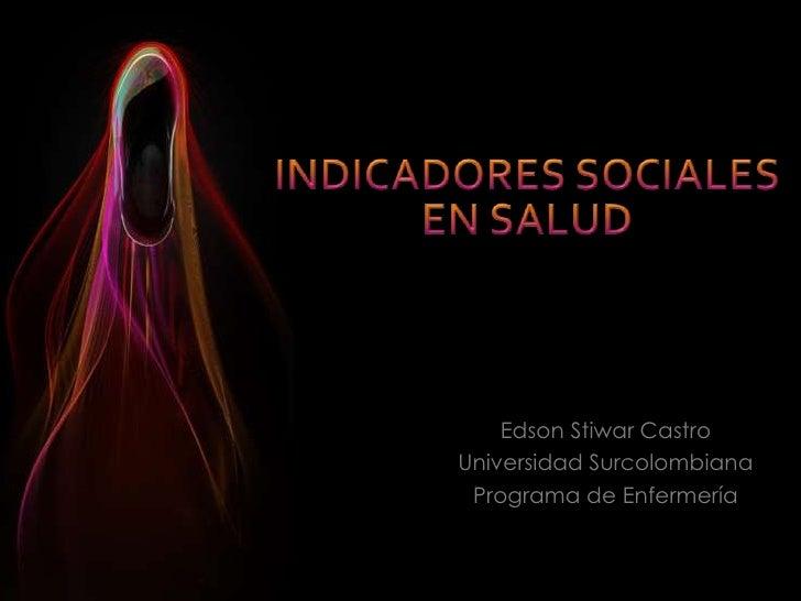 INDICADORES SOCIALES EN SALUD<br />Edson Stiwar Castro<br />Universidad Surcolombiana<br />Programa de Enfermería<br />