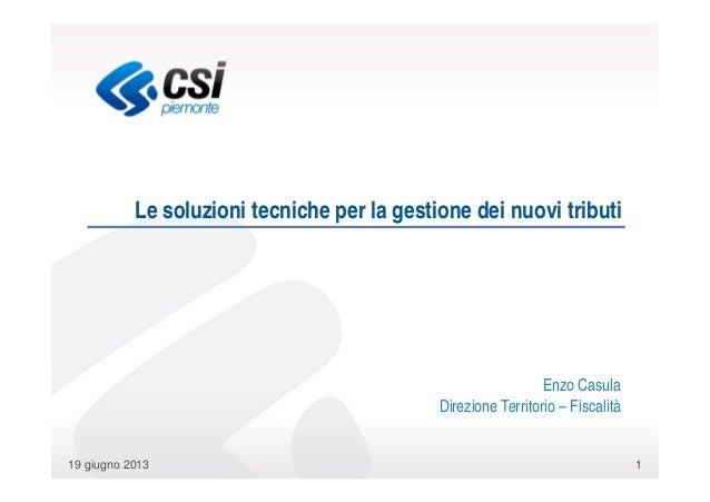 119 giugno 2013Le soluzioni tecniche per la gestione dei nuovi tributiEnzo CasulaDirezione Territorio – Fiscalità
