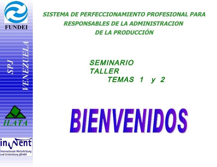 SISTEMA DE PERFECCIONAMIENTO PROFESIONAL   PARA RESPONSABLES DE LA ADMINISTRACI ON  DE LA PRODUCCIÓ N BIENVENIDOS SEMINARI...