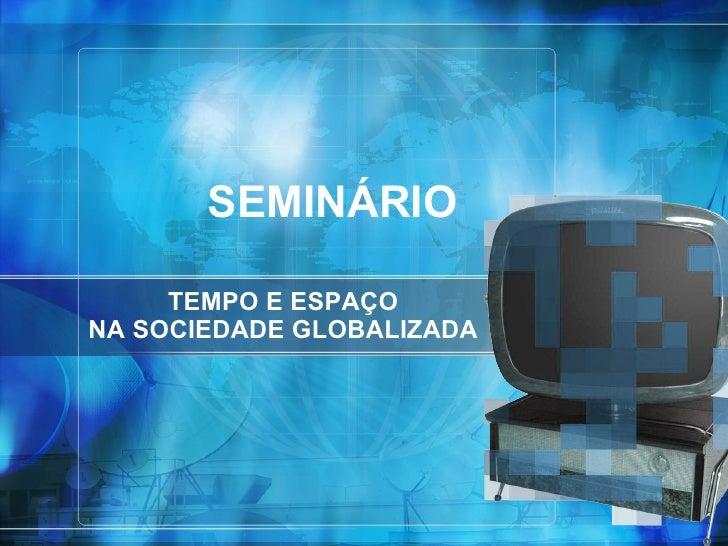 TEMPO E ESPAÇO NA SOCIEDADE GLOBALIZADA SEMINÁRIO