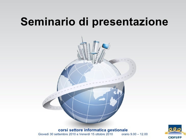 Seminario di presentazione corsi settore informatica gestionale Giovedì 30 settembre 2010 e Venerdì 15 ottobre 2010  orari...