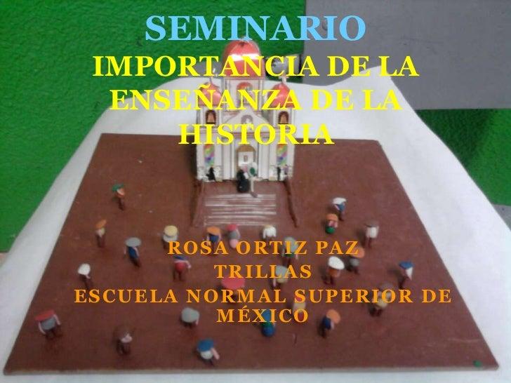 SEMINARIOIMPORTANCIA DE LA ENSEÑANZA DE LA HISTORIA<br />ROSA ORTIZ PAZ<br />TRILLAS<br />ESCUELA NORMAL SUPERIOR DE MÉXIC...