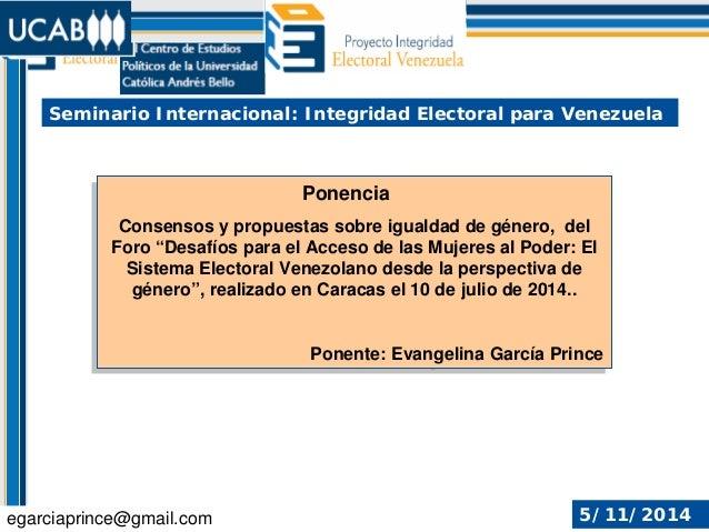 Seminario Internacional: Integridad Electoral para Venezuela . egarciaprince@gmail.com 5/11/2014 Ponencia Consensos y prop...