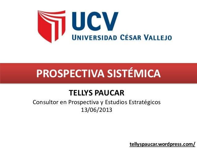 PROSPECTIVA SISTÉMICATELLYS PAUCARConsultor en Prospectiva y Estudios Estratégicos13/06/2013tellyspaucar.wordpress.com/