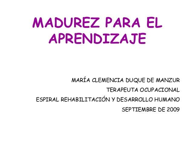 MADUREZ PARA EL APRENDIZAJE          MARÍA CLEMENCIA DUQUE DE MANZUR                    TERAPEUTA OCUPACIONALESPIRAL REHAB...