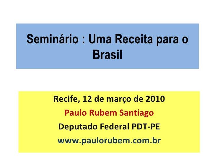 Seminário : Uma Receita para o Brasil Recife, 12 de março de 2010 Paulo Rubem Santiago Deputado Federal PDT-PE www.pauloru...