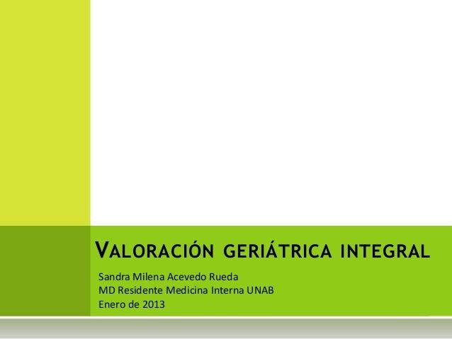 VALORACIÓN GERIÁTRICA INTEGRALSandra Milena Acevedo RuedaMD Residente Medicina Interna UNABEnero de 2013