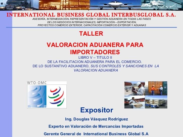 Expositor Ing. Douglas Vásquez Rodríguez Experto en Valoración de Mercancías Importadas  Gerente General de  International...