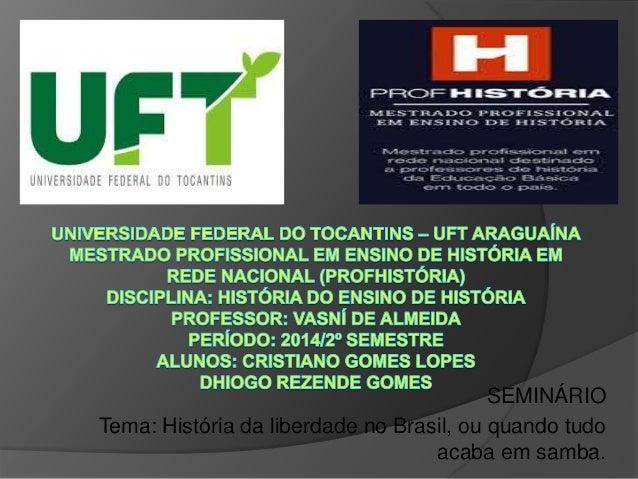 SEMINÁRIO  Tema: História da liberdade no Brasil, ou quando tudo  acaba em samba.