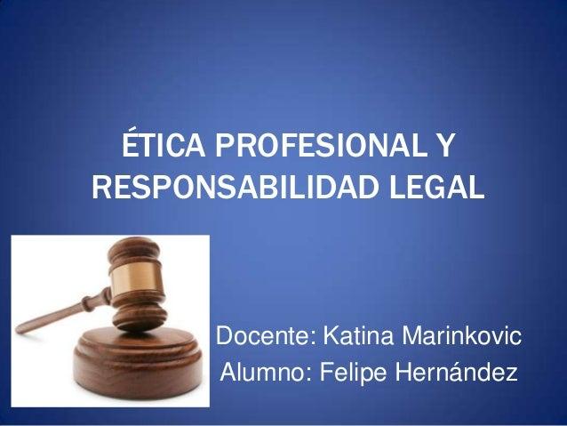 ÉTICA PROFESIONAL Y RESPONSABILIDAD LEGAL Docente: Katina Marinkovic Alumno: Felipe Hernández