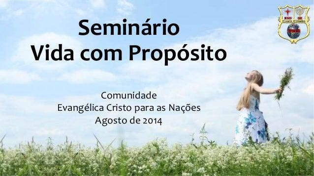 Seminário  Vida com Propósito  Comunidade  Evangélica Cristo para as Nações  Agosto de 2014