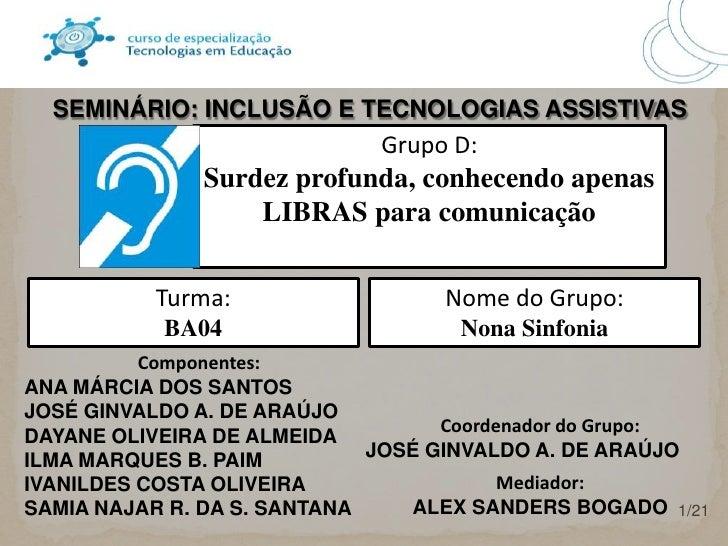 SEMINÁRIO: INCLUSÃO E TECNOLOGIAS ASSISTIVAS<br />Grupo D: <br />Surdez profunda, conhecendo apenas LIBRAS para comunicaçã...
