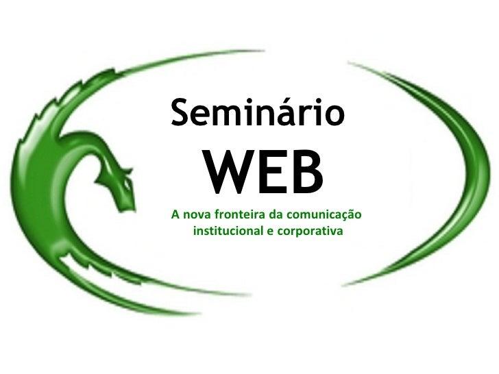 Seminário     WEB A nova fronteira da comunicação    institucional e corporativa