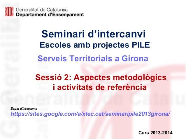 Seminari d'intercanvi Escoles amb projectes PILE Serveis Territorials a Girona Sessió 2: Aspectes metodològics i activitat...