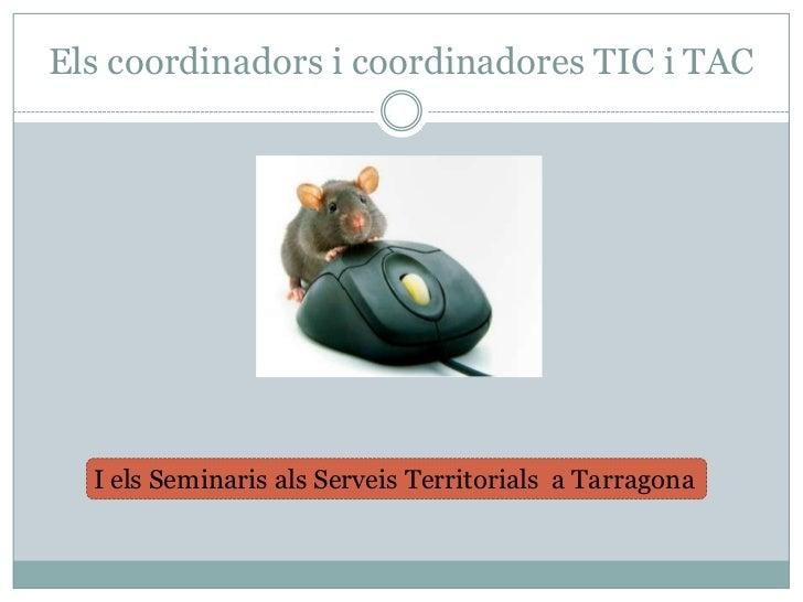 Elscoordinadors i coordinadores TIC i TAC<br />I elsSeminarisalsServeisTerritorials  a Tarragona<br />