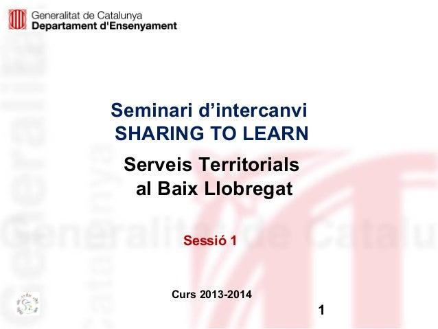Seminari d'intercanvi SHARING TO LEARN Serveis Territorials al Baix Llobregat Sessió 1  Curs 2013-2014  1