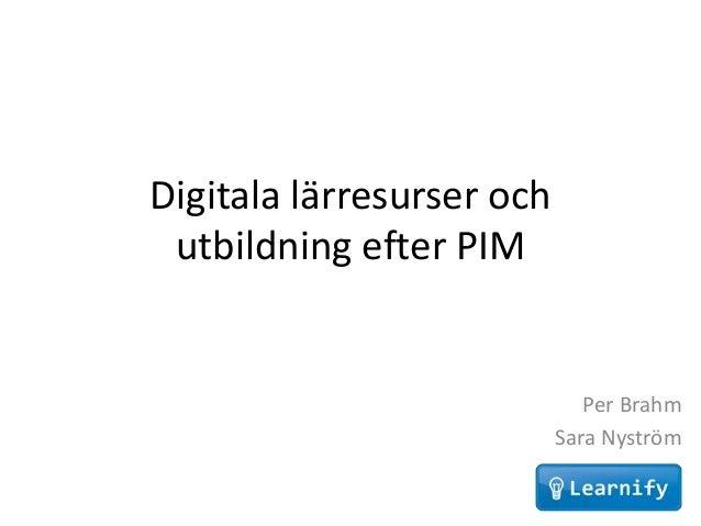 Digitala lärresurser och utbildning efter PIM                              Per Brahm                           Sara Nyström