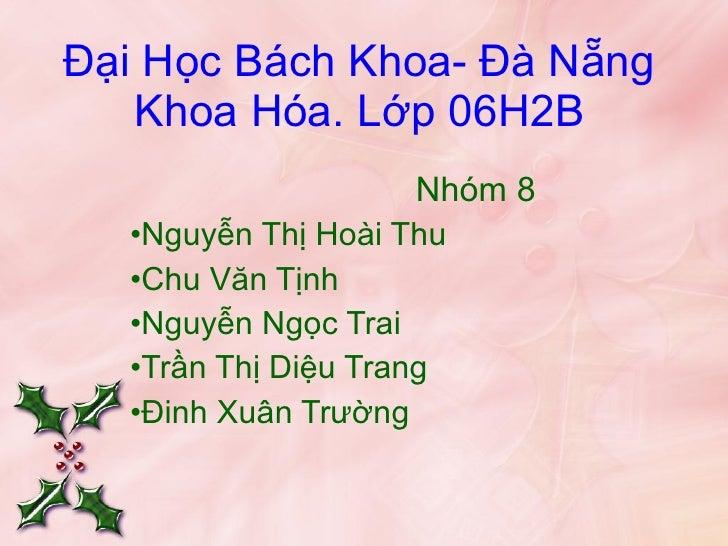 Đại Học Bách Khoa- Đà Nẵng Khoa Hóa. Lớp 06H2B <ul><li>Nhóm 8 </li></ul><ul><li>Nguyễn Thị Hoài Thu </li></ul><ul><li>Chu ...