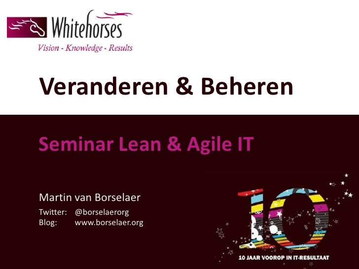 Veranderen & BeherenSeminar Lean & Agile ITMartin van BorselaerTwitter: @borselaerorgBlog:    www.borselaer.org