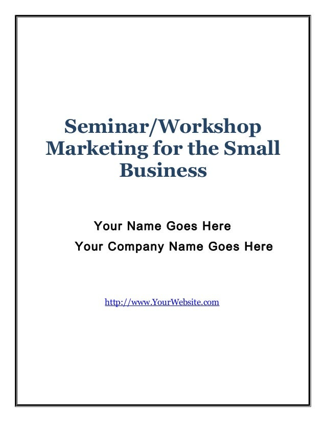 Seminar/Workshop Marketing for the Small Business Your Name Goes Here Your Company Name Goes Here  http://www.YourWebsite....