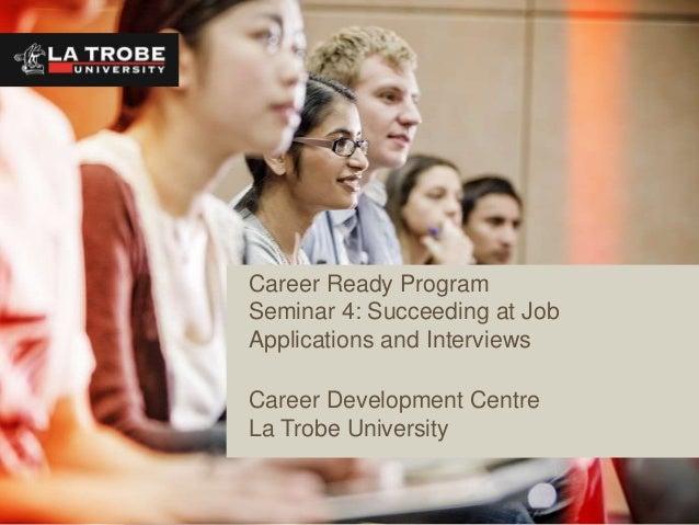 Career Ready ProgramSeminar 4: Succeeding at JobApplications and InterviewsCareer Development CentreLa Trobe University