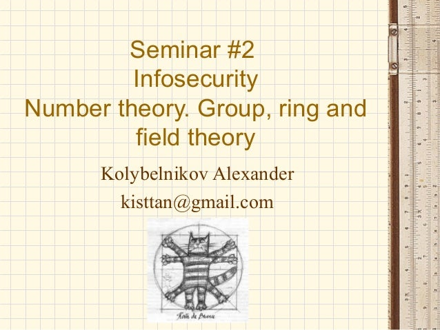Seminar #2 Infosecurity Number theory. Group, ring and field theory Kolybelnikov Alexander kisttan@gmail.com