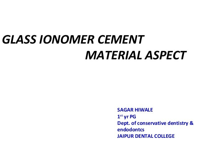 GLASS IONOMER CEMENT MATERIAL ASPECT SAGAR HIWALE 1st yr PG Dept. of conservative dentistry & endodontcs JAIPUR DENTAL COL...