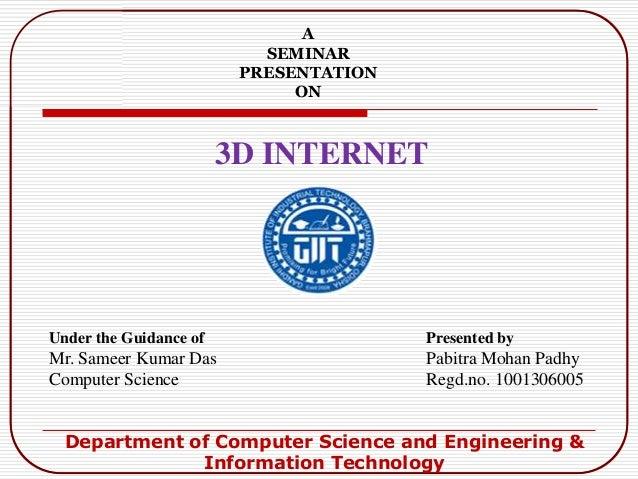 3D INTERNETASEMINARPRESENTATIONONUnder the Guidance ofMr. Sameer Kumar DasComputer SciencePresented byPabitra Mohan PadhyR...