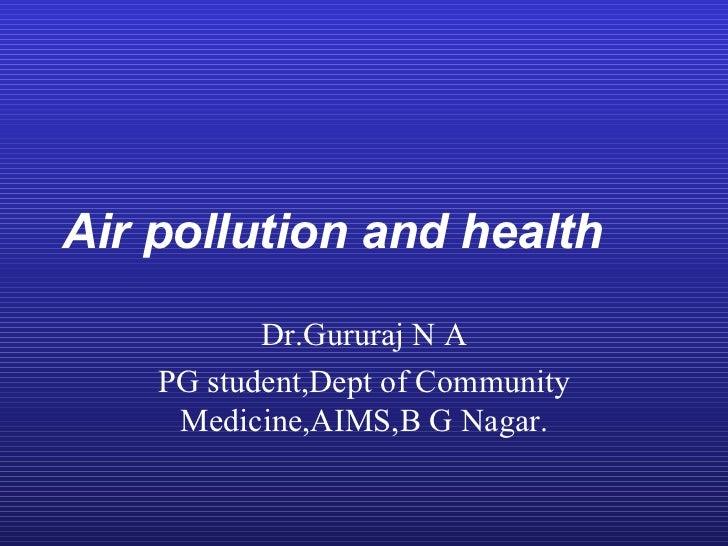 Air pollution and health           Dr.Gururaj N A    PG student,Dept of Community     Medicine,AIMS,B G Nagar.
