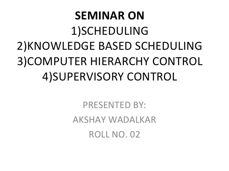 SEMINAR ON         1)SCHEDULING2)KNOWLEDGE BASED SCHEDULING3)COMPUTER HIERARCHY CONTROL    4)SUPERVISORY CONTROL          ...