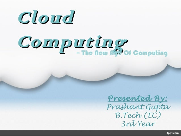 CloudCloud ComputingComputing Presented By: Prashant Gupta B.Tech (EC) 3rd Year -- The New Age Of Computing