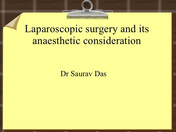 Laparoscopic surgery and its anaesthetic consideration <ul><li>Dr Saurav Das </li></ul>