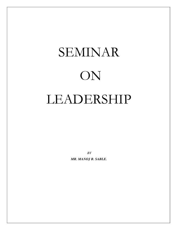 SEMINAR<br /> ON <br />LEADERSHIP<br /> BY<br />MR. MANOJ B. SABLE.<br />   SEMINAR ON LEADERSHIP<br />INTRODUCTION<br />L...