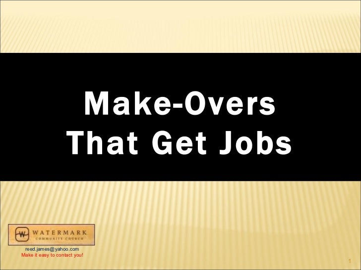 Make-Overs That Get Jobs [email_address] Make it easy to contact you!