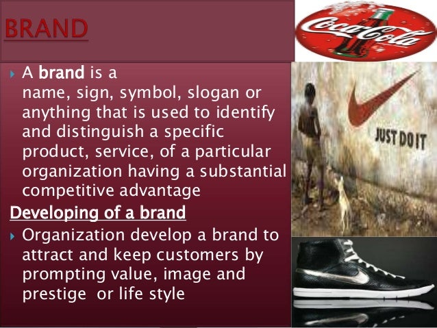  A brand is a  name, sign, symbol, slogan or  anything that is used to identify  and distinguish a specific  product, ser...