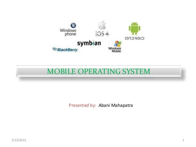 2/13/2013 1 MOBILE OPERATING SYSTEM Presented by: Abani Mahapatra