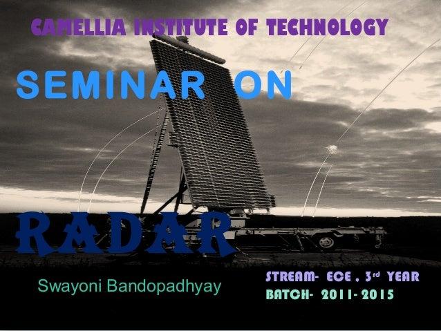 Radar SEMINAR ON RADAR Swayoni Bandopadhyay CAMELLIA INSTITUTE OF TECHNOLOGY STREAM- ECE , 3rd YEAR BATCH- 2011- 2015
