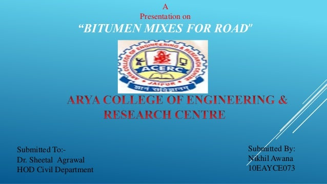"""A Presentation on """"BITUMEN MIXES FOR ROAD"""" Submitted By: Nikhil Awana 10EAYCE073 Submitted To:- Dr. Sheetal Agrawal HOD Ci..."""