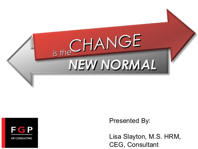 HANGE C e is th  NEW NORMAL  Presented By: Lisa Slayton, M.S. HRM, CEG, Consultant