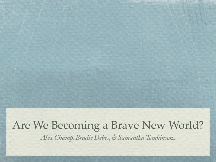 Are We Becoming a Brave New World?     Alex Champ, Bradie Debes, & Samantha Tomkinson