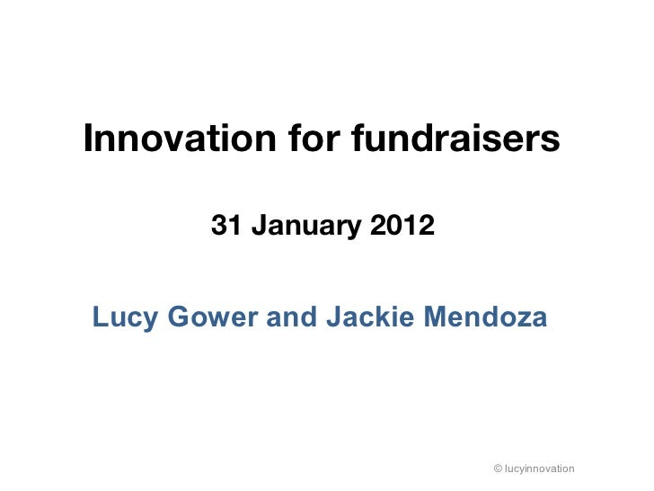 Innovation for fundraisers  31 January 2012  Lucy Gower and Jackie Mendoza  © lucyinnovation