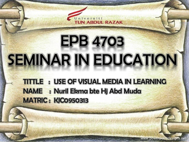 EPB 4703SEMINAR IN EDUCATION TITTLE : USE OF VISUAL MEDIA IN LEARNING NAME : Nuril Ekma bte Hj Abd Muda MATRIC : KJC0950313