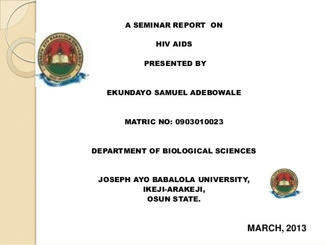 A SEMINAR REPORT ONHIV AIDSPRESENTED BYEKUNDAYO SAMUEL ADEBOWALEMATRIC NO: 0903010023DEPARTMENT OF BIOLOGICAL SCIENCESJOSE...