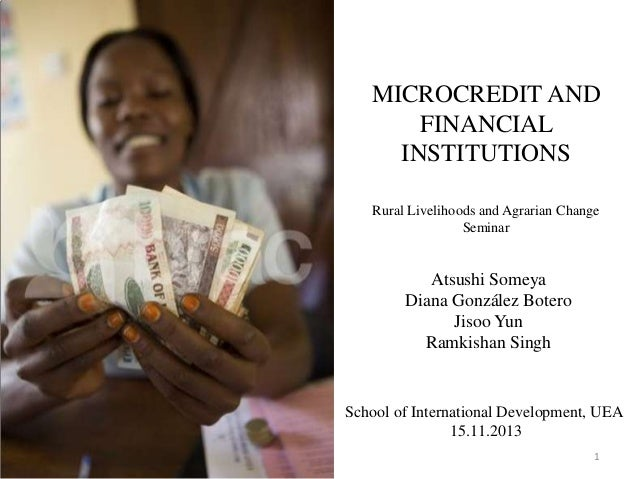 MICROCREDIT AND FINANCIAL INSTITUTIONS Rural Livelihoods and Agrarian Change Seminar  Atsushi Someya Diana González Botero...