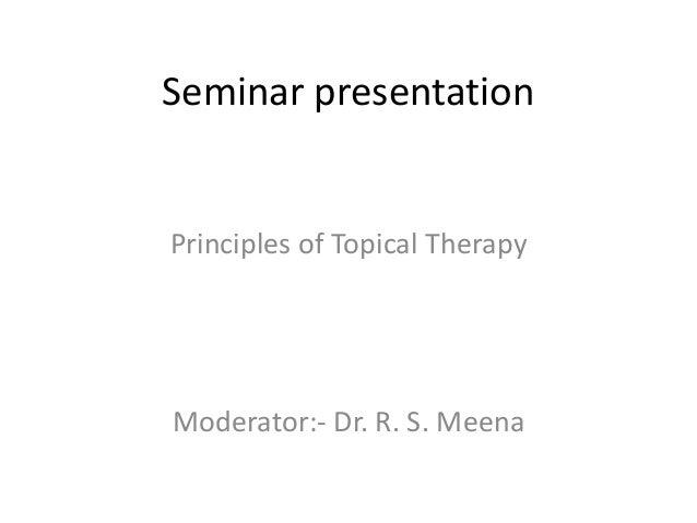 Seminar presentation  Principles of Topical Therapy  Moderator:- Dr. R. S. Meena