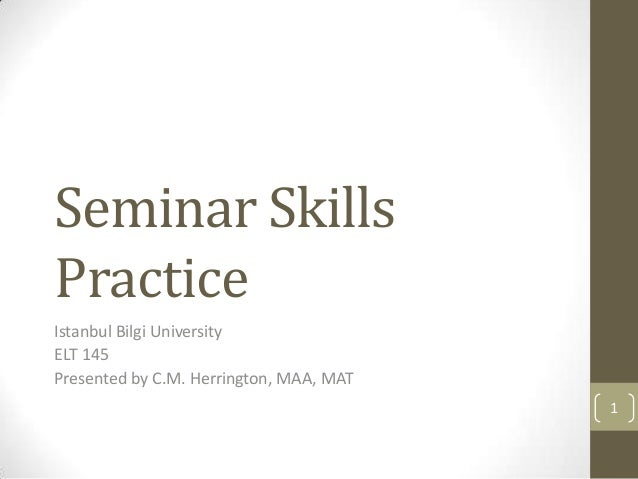 Seminar SkillsPracticeIstanbul Bilgi UniversityELT 145Presented by C.M. Herrington, MAA, MAT                              ...