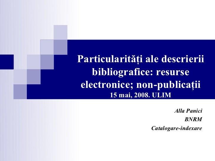 Particularităţi ale descrierii    bibliografice: resurse electronice; non-publicaţii       15 mai, 2008. ULIM             ...
