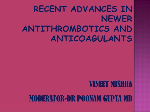 RECENT ADVANCES IN NEWER ANTITHROMBOTICS AND ANTICOAGULANTS  VINEET MISHRA MODERATOR-DR POONAM GUPTA MD